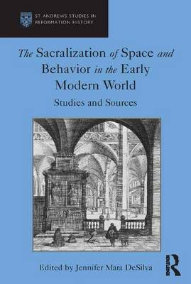 The Sacralization of Space and Behavior in the Early Modern World: Studies and Sources - St Andrews Studies in Reformation History (Hardback)