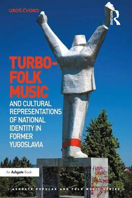 Turbo-folk Music and Cultural Representations of National Identity in Former Yugoslavia - Ashgate Popular and Folk Music Series (Hardback)