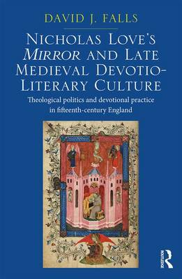 Nicholas Love's Mirror and Late Medieval Devotio-Literary Culture: Theological politics and devotional practice in fifteenth-century England (Hardback)