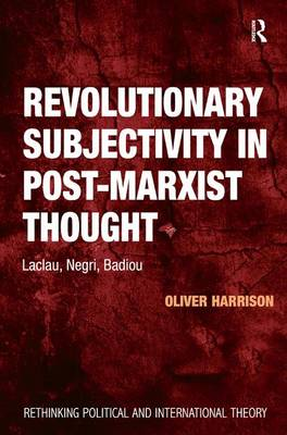 Revolutionary Subjectivity in Post-Marxist Thought: Laclau, Negri, Badiou - Rethinking Political and International Theory (Hardback)