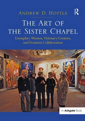 The Art of the Sister Chapel: Exemplary Women, Visionary Creators, and Feminist Collaboration (Hardback)