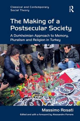 The Making of a Postsecular Society: A Durkheimian Approach to Memory, Pluralism and Religion in Turkey - Classical and Contemporary Social Theory (Hardback)