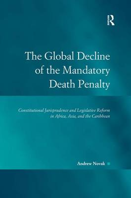 The Global Decline of the Mandatory Death Penalty: Constitutional Jurisprudence and Legislative Reform in Africa, Asia, and the Caribbean - Law, Justice and Power (Hardback)