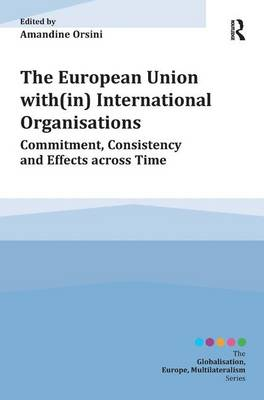 The European Union with(in) International Organisations: Commitment, Consistency and Effects across Time - Globalisation, Europe, Multilateralism series (Hardback)