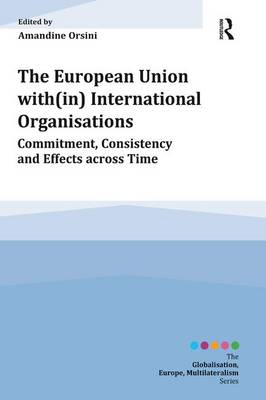 The European Union with(in) International Organisations: Commitment, Consistency and Effects across Time - Globalisation, Europe, Multilateralism series (Paperback)