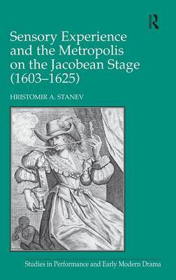 Sensory Experience and the Metropolis on the Jacobean Stage (1603-1625) (Hardback)