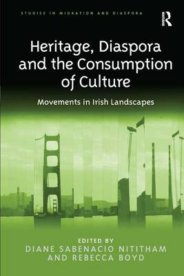 Heritage, Diaspora and the Consumption of Culture: Movements in Irish Landscapes - Studies in Migration and Diaspora (Hardback)