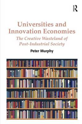 Universities and Innovation Economies: The Creative Wasteland of Post-Industrial Society (Hardback)