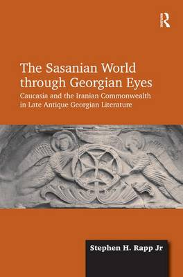 The Sasanian World through Georgian Eyes: Caucasia and the Iranian Commonwealth in Late Antique Georgian Literature (Hardback)