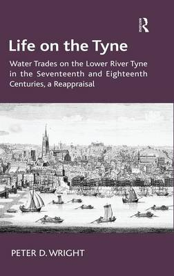 Life on the Tyne: Water Trades on the Lower River Tyne in the Seventeenth and Eighteenth Centuries, a Reappraisal (Hardback)