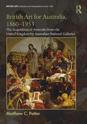 British Art for Australia, 1860-1953: The Acquisition of Artworks from the United Kingdom by Australian National Galleries - British Art: Histories and Interpretations since 1700 (Hardback)