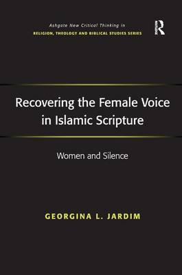 Recovering the Female Voice in Islamic Scripture: Women and Silence - Routledge New Critical Thinking in Religion, Theology and Biblical Studies (Hardback)