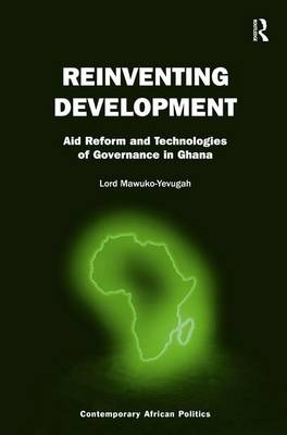 Reinventing Development: Aid Reform and Technologies of Governance in Ghana - Contemporary African Politics (Hardback)
