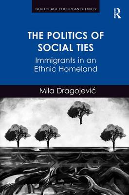 The Politics of Social Ties: Immigrants in an Ethnic Homeland - Southeast European Studies (Hardback)