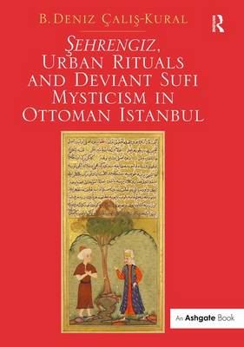 Sehrengiz, Urban Rituals and Deviant Sufi Mysticism in Ottoman Istanbul (Hardback)