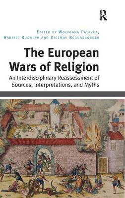 The European Wars of Religion: An Interdisciplinary Reassessment of Sources, Interpretations, and Myths (Hardback)