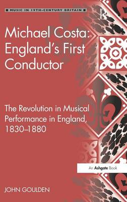 Michael Costa: England's First Conductor: The Revolution in Musical Performance in England, 1830-1880 - Music in Nineteenth-Century Britain (Hardback)