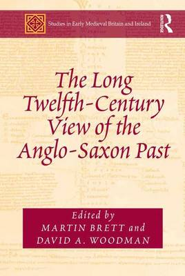 The Long Twelfth-Century View of the Anglo-Saxon Past - Studies in Early Medieval Britain and Ireland (Hardback)