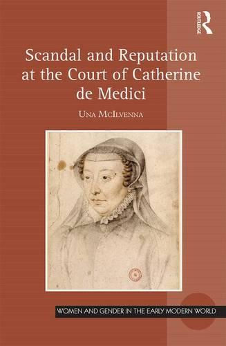 Scandal and Reputation at the Court of Catherine de Medici - Women and Gender in the Early Modern World (Hardback)