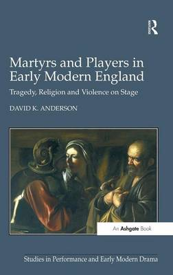 Martyrs and Players in Early Modern England: Tragedy, Religion and Violence on Stage - Studies in Performance and Early Modern Drama (Hardback)