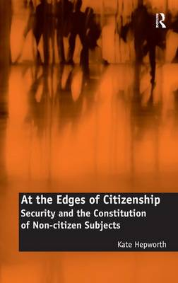 At the Edges of Citizenship: Security and the Constitution of Non-citizen Subjects (Hardback)