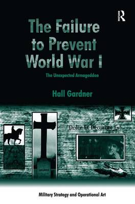 The Failure to Prevent World War I: The Unexpected Armageddon - Military Strategy and Operational Art (Hardback)