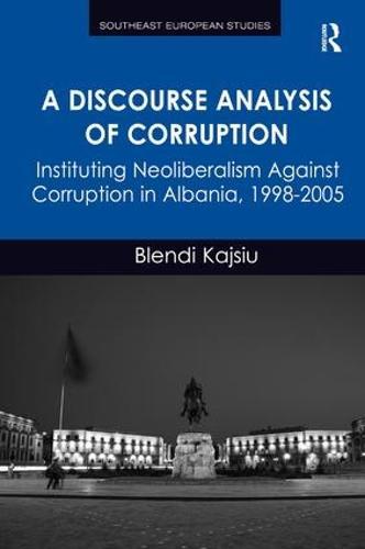 A Discourse Analysis of Corruption: Instituting Neoliberalism Against Corruption in Albania, 1998-2005 - Southeast European Studies (Hardback)