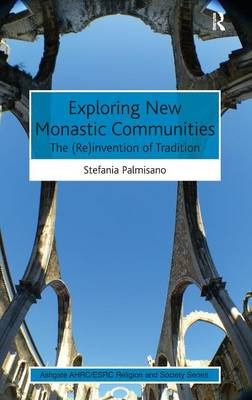 Exploring New Monastic Communities: The (Re)invention of Tradition - AHRC/ESRC Religion and Society Series (Hardback)