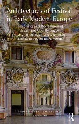 Architectures of Festival in Early Modern Europe: Fashioning and Re-fashioning Urban and Courtly Space - European Festival Studies: 1450-1700 (Hardback)