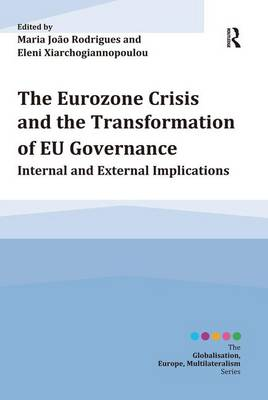 The Eurozone Crisis and the Transformation of EU Governance: Internal and External Implications - Globalisation, Europe, Multilateralism series (Paperback)