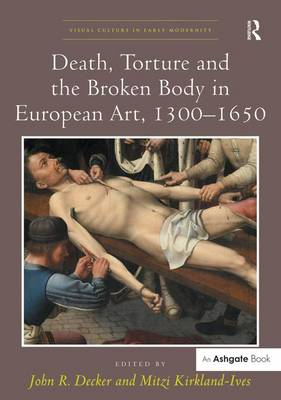 Death, Torture and the Broken Body in European Art, 1300-1650 - Visual Culture in Early Modernity (Hardback)