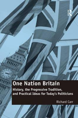 One Nation Britain: History, the Progressive Tradition, and Practical Ideas for Today's Politicians (Hardback)