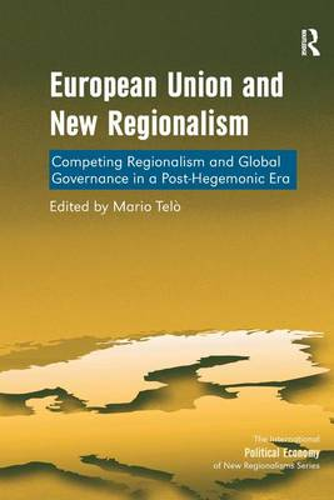 European Union and New Regionalism: Competing Regionalism and Global Governance in a Post-Hegemonic Era - The International Political Economy of New Regionalisms Series (Hardback)