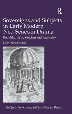 Sovereigns and Subjects in Early Modern Neo-Senecan Drama: Republicanism, Stoicism and Authority (Hardback)