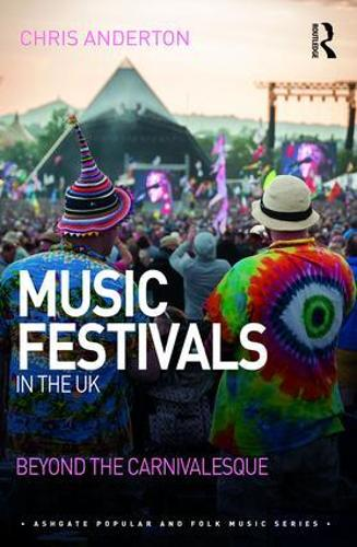 Music Festivals in the UK: Beyond the Carnivalesque - Ashgate Popular and Folk Music Series (Hardback)