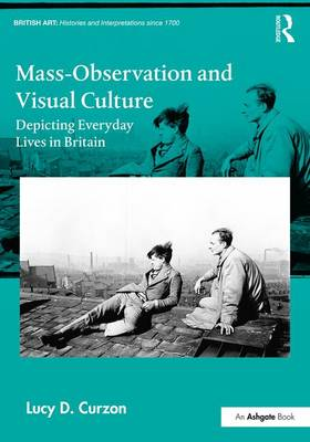 Mass-Observation and Visual Culture: Depicting Everyday Lives in Britain - British Art: Histories and Interpretations since 1700 (Hardback)