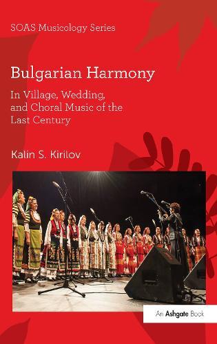 Bulgarian Harmony: In Village, Wedding, and Choral Music of the Last Century - SOAS Studies in Music Series (Hardback)