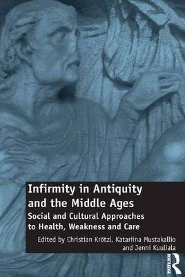 Infirmity in Antiquity and the Middle Ages: Social and Cultural Approaches to Health, Weakness and Care (Hardback)