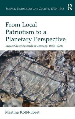 From Local Patriotism to a Planetary Perspective: Impact Crater Research in Germany, 1930s-1970s - Science, Technology and Culture, 1700-1945 (Hardback)