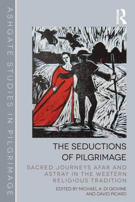 The Seductions of Pilgrimage: Sacred Journeys Afar and Astray in the Western Religious Tradition - Routledge Studies in Pilgrimage, Religious Travel and Tourism (Hardback)