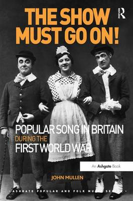 The Show Must Go On! Popular Song in Britain During the First World War - Ashgate Popular and Folk Music Series (Paperback)