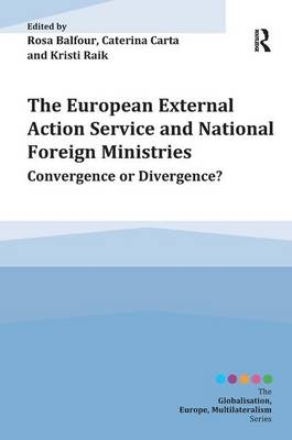 The European External Action Service and National Foreign Ministries: Convergence or Divergence? - Globalisation, Europe, Multilateralism series (Hardback)