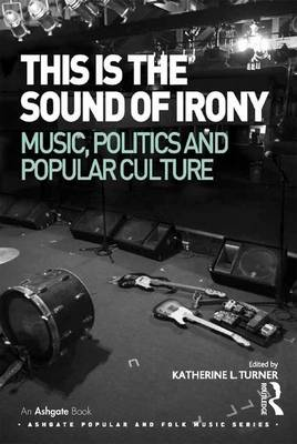 This is the Sound of Irony: Music, Politics and Popular Culture - Ashgate Popular and Folk Music Series (Hardback)
