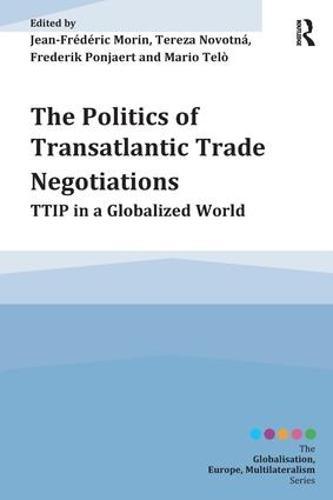 The Politics of Transatlantic Trade Negotiations: TTIP in a Globalized World - Globalisation, Europe, Multilateralism series (Hardback)