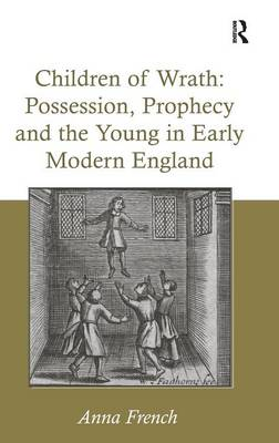 Children of Wrath: Possession, Prophecy and the Young in Early Modern England (Hardback)