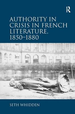 Authority in Crisis in French Literature, 1850-1880 (Hardback)