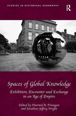 Spaces of Global Knowledge: Exhibition, Encounter and Exchange in an Age of Empire - Studies in Historical Geography (Hardback)