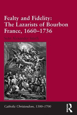 Fealty and Fidelity: The Lazarists of Bourbon France, 1660-1736 - Catholic Christendom, 1300-1700 (Hardback)
