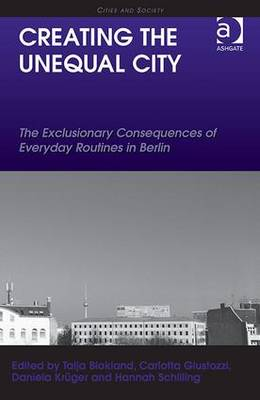 Creating the Unequal City: The Exclusionary Consequences of Everyday Routines in Berlin - Cities and Society (Hardback)