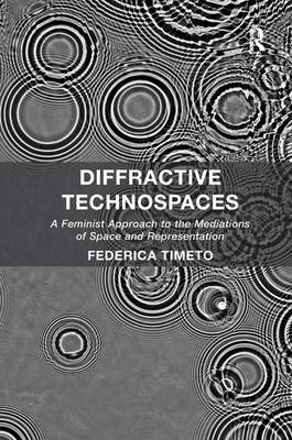 Diffractive Technospaces: A Feminist Approach to the Mediations of Space and Representation (Hardback)